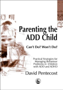 Parenting the Add Child : Can't Do? Won't Do? Practical Strategies for Managing Behaviour Problems in Children with Add and ADHD, Paperback