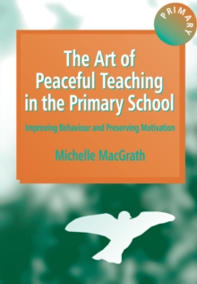 The Art of Peaceful Teaching in the Primary School : Improving Behaviour and Preserving Motivation, Paperback Book