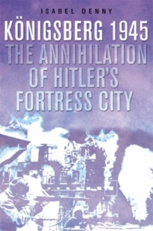 The Fall of Hitler's Fortress City : The Battle for Konigsberg, 1945, Hardback