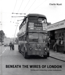 Beneath the Wires of London : Driving and Conducting London Trolleybuses, Hardback Book