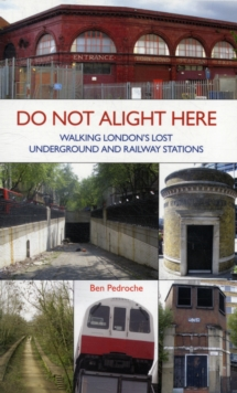 Do Not Alight Here : Walking London's Lost Underground and Railway Stations, Paperback