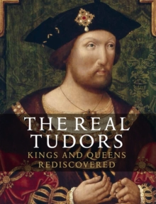 The Real Tudors : Kings and Queens Rediscovered, Paperback Book