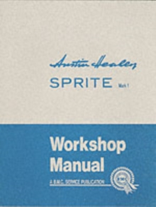 Austin Healey Sprite, Mk.I Workshop Manual : General Data and Maintenance - Covers All Components and Drawings for the Frog-eye Sprite, Paperback