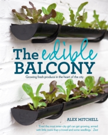 The Edible Balcony : Growing Fresh Produce in the Heart of the City, Paperback