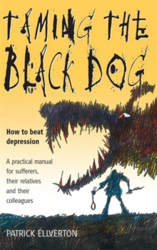 Taming the Black Dog : How to Beat Depression - A Practical Manual for Sufferers, Their Relatives and Colleagues, Paperback Book