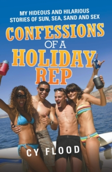 Confessions of a Holiday Rep : My Hideous and Hilarious Stories of Sun, Sea, Sand and Sex, Paperback