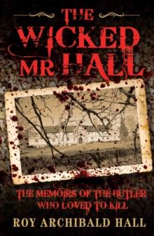 The Wicked Mr Hall : The Deathbed Confessions of Serial Killer Roy Archibald Hall, Paperback