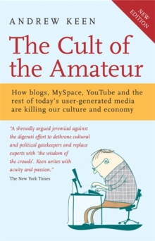 The Cult of the Amateur : How Blogs, MySpace, YouTube and the Rest of Today's User Generated Media are Killing Our Culture and Economy, Paperback