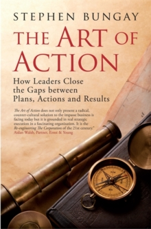 The Art of Action : How Leaders Close the Gaps Between Plans, Actions and Results, Hardback