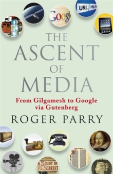 The Ascent of Media : From Gilgamesh to Google via Gutenburg, Hardback