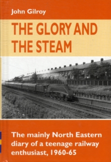 The Glory and the Steam : The Mainly North-Eastern Diary of a Teenage Rail Enthusiast 1960 - 1965, Hardback