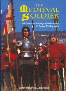 The Medieval Soldier : 15th Century Campaign Life Recreated in Colour Photographs, Hardback