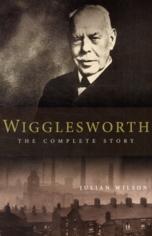 Wigglesworth - The Complete Story : A New Biography of the Apostle of Faith, Paperback Book