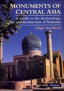 Monuments of Central Asia : A Guide to the Archaeology, Art and Architecture of Turkestan, Paperback