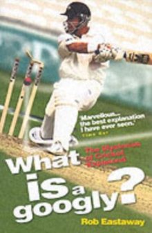 What is a Googly? : The Mysteries of Cricket Explained, Paperback Book