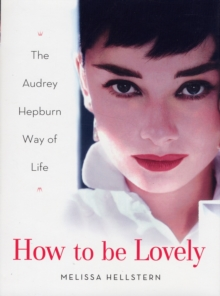 How to be Lovely : The Audrey Hepburn Way of Life, Hardback