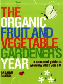 The Organic Fruit and Vegetable Gardener's Year : A Seasonal Guide to Growing What You Eat, Paperback