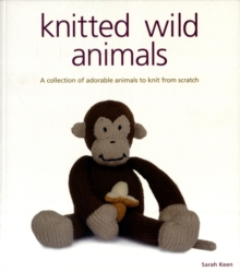 Knitted Wild Animals : A Collection of Adorable Animals to Create from Scratch, Paperback
