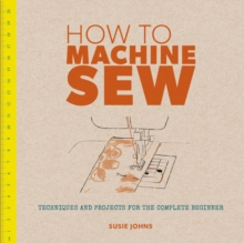 How to Machine Sew : Techniques and Projects for the Complete Beginner, Paperback