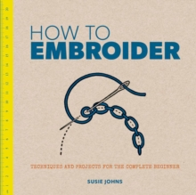 How to Embroider : Techniques and Projects for the Complete Beginner, Paperback