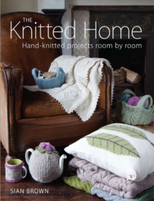The Knitted Home : Hand-knitted Projects, Room by Room, Paperback