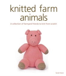 Knitted Farm Animals : A Collection of Farmyard Friends to Knit from Scratch, Paperback