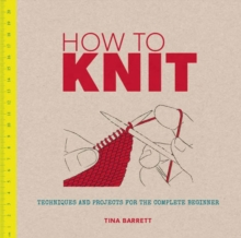 How to Knit : Techniques and Projects for the Complete Beginner, Paperback