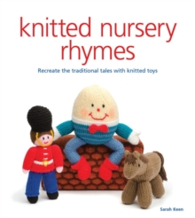 Knitted Nursery Rhymes : Recreate the Traditional Tales with Toys, Paperback