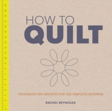 How to Quilt : Techniques and Projects for the Complete Beginner, Paperback