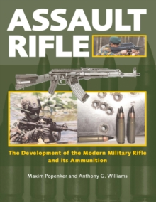 Assault Rifle : The Development of the Modern Military Rifle and Its Ammunition, Hardback