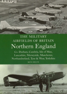 The Military Airfields of Britain Northern England : Co Durham, Cumbria, Isle of Man, Lancashire, Merseyside, Manchester, Northumberland, Tyne and Wear, Yorkshire, Paperback