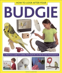 How to Look After Your Budgie : A Practical Guide to Caring for Your Pet, in Step-by-step Photographs, Hardback
