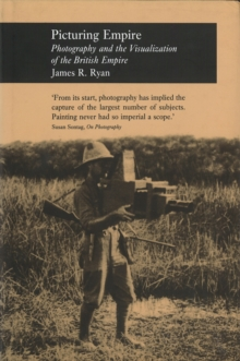 Picturing Empire : Photography and the Visualisation of the British Empire, Hardback