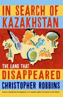 In Search of Kazakhstan : The Land That Disappeared, Paperback