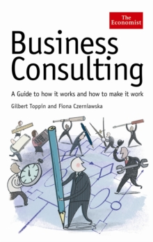 Economist: Business Consulting : A Guide to How it Works and How to Make it Work, Hardback