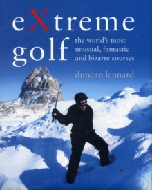 EXtreme Golf : The World's Most Unusual, Fantastic and Bizarre Courses, Hardback