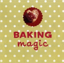 Baking Magic : The Essential Companion for the Home Baker, Hardback