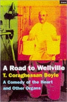 The Road to Wellville : A Comedy of the Heart and Other Organs, Paperback