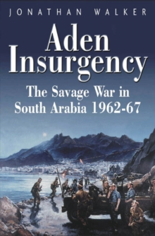 Aden Insurgency : The Savage War in South Arabia 1962-87, Hardback