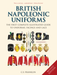 British Napoleonic Uniforms : The First Complete Illustrated Guide to Uniforms, Facings and Lace, Hardback