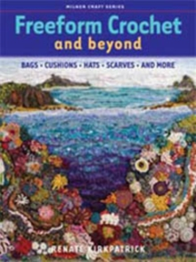 Freeform Crochet and Beyond : Bags, Cushions, Hats, Scarves and More, Paperback