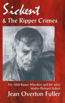 Sickert and the Ripper Crimes : The 1888 Ripper Murders & the Artist Walter Richard Sickert, Paperback