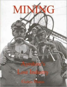 Mining, Ayrshire's Lost Industry : An Illustrated History of the Mines and Miners of Ayrshire and Upper Nithsdale, Paperback