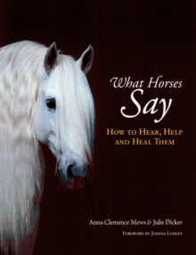 What Horses Say : How to Hear, Help and Heal Them, Hardback