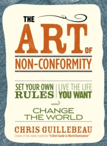 The Art of Non-Conformity : Set Your Own Rules, Live the Life You Want and Change the World, Paperback