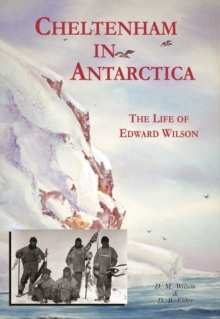 Cheltenham in Antarctica : The Life of Edward Wilson, Paperback Book