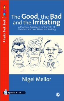 The Good, the Bad and the Irritating : A Practical Approach for Parents of Children Who are Attention Seeking, Paperback