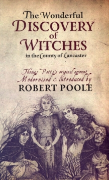 Thomas Potts, the Wonderful Discovery of Witches in the County of Lancaster : Modernised and Introduced by Robert Poole, Paperback