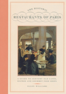 The Historic Restaurants of Paris : A Guide to Century-old Cafes' Bistros and Gourmet Food Shops, Paperback