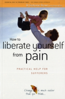How to Liberate Yourself from Pain : Practical Help for Sufferers, Paperback